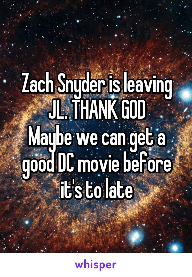 Zach Snyder is leaving JL. THANK GOD Maybe we can get a good DC movie before it's to late