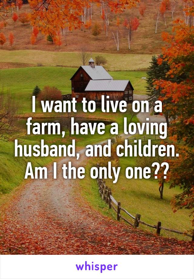 I want to live on a farm, have a loving husband, and children. Am I the only one??