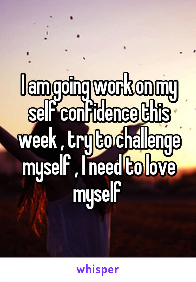 I am going work on my self confidence this week , try to challenge myself , I need to love myself