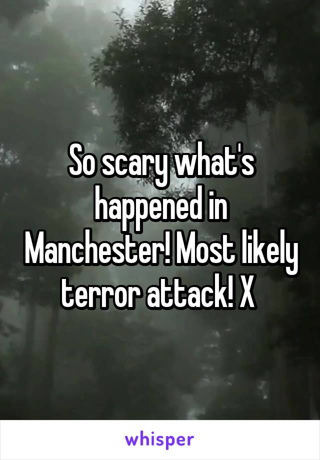 So scary what's happened in Manchester! Most likely terror attack! X