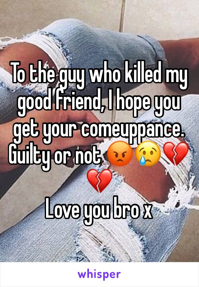 To the guy who killed my good friend, I hope you get your comeuppance. Guilty or not 😡😢💔💔 Love you bro x