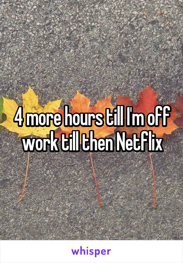 4 more hours till I'm off work till then Netflix