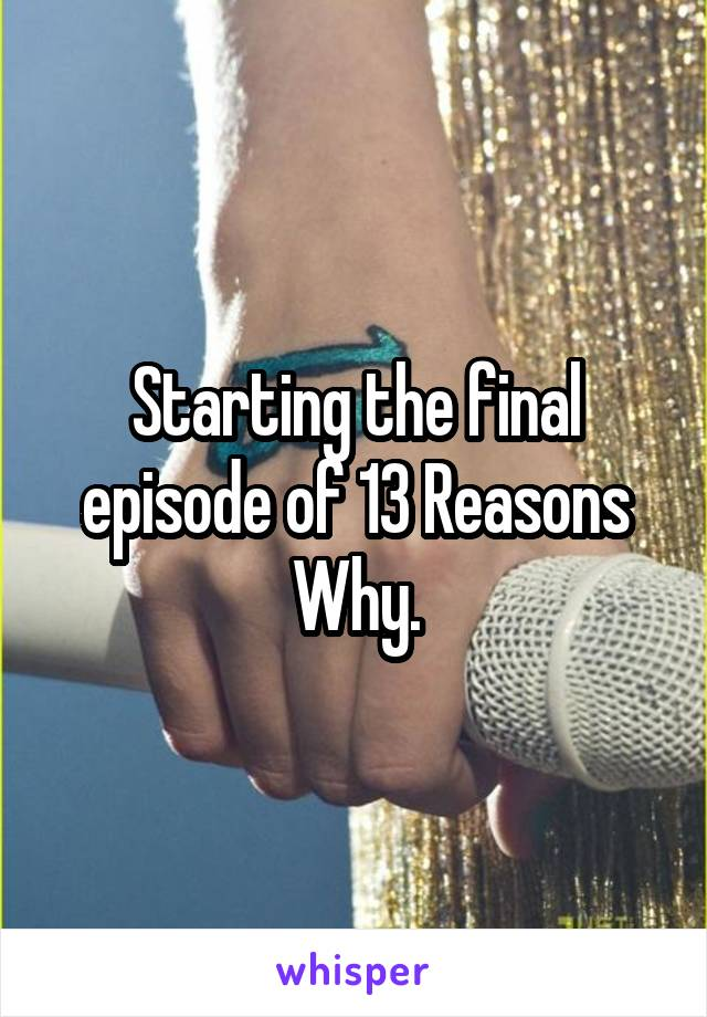 Starting the final episode of 13 Reasons Why.