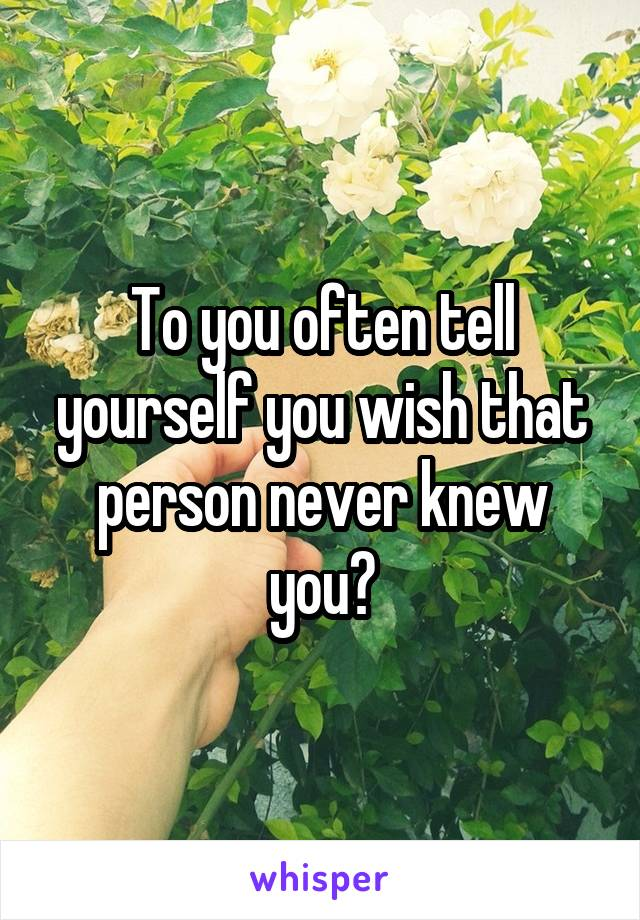 To you often tell yourself you wish that person never knew you?