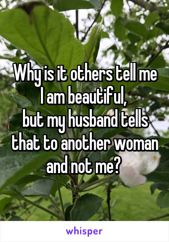 Why is it others tell me I am beautiful,  but my husband tells that to another woman and not me?