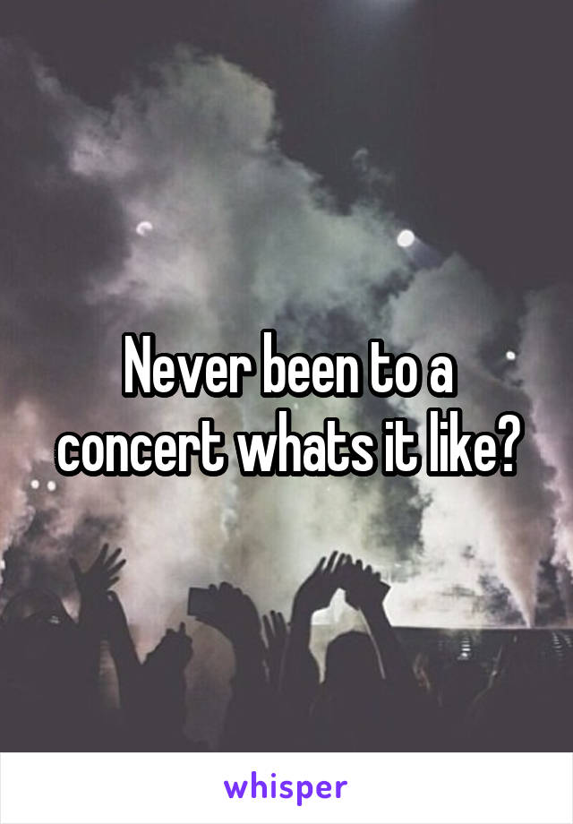 Never been to a concert whats it like?