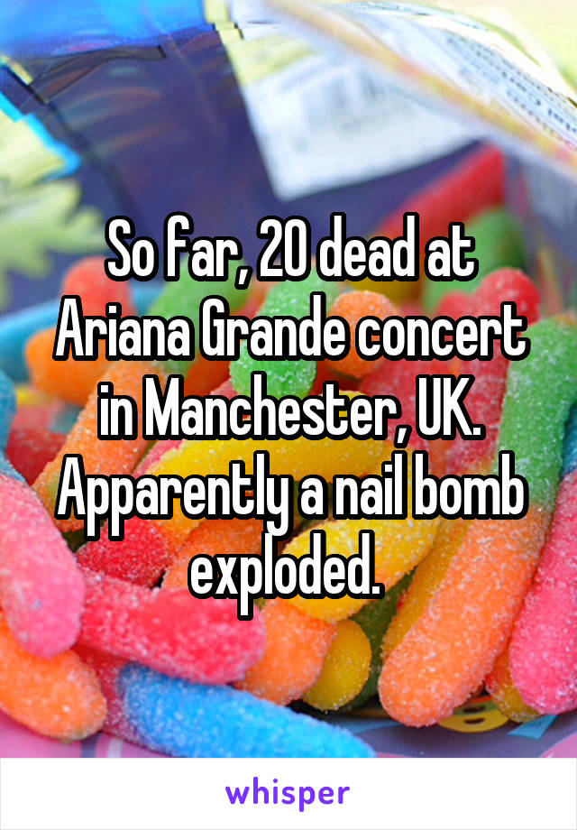 So far, 20 dead at Ariana Grande concert in Manchester, UK. Apparently a nail bomb exploded.
