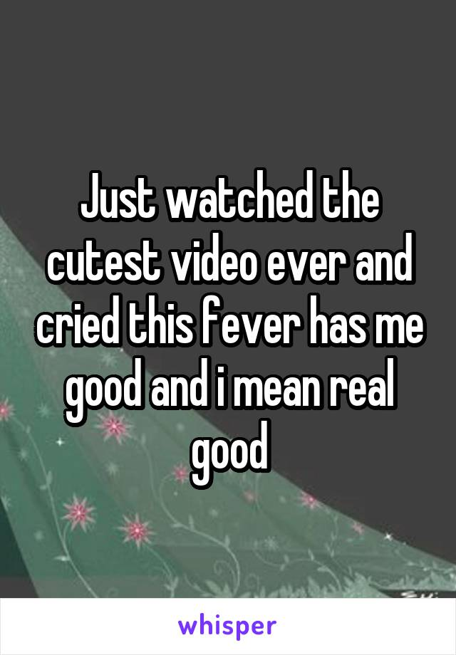 Just watched the cutest video ever and cried this fever has me good and i mean real good