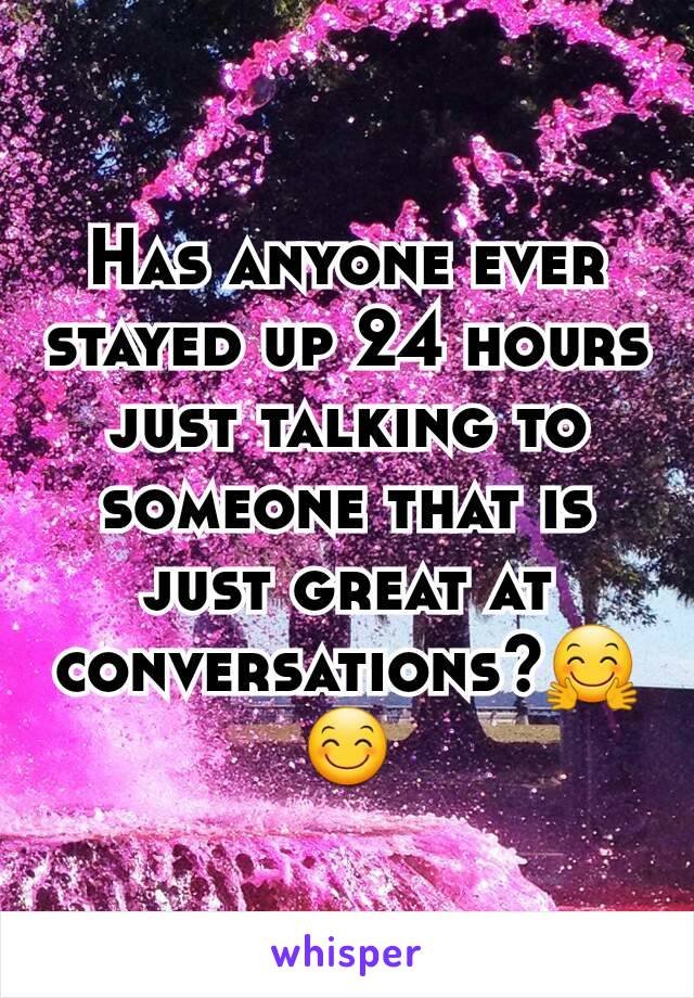 Has anyone ever stayed up 24 hours just talking to someone that is just great at conversations?🤗😊