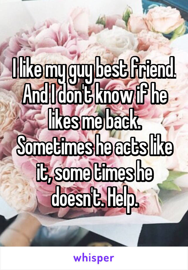I like my guy best friend. And I don't know if he likes me back. Sometimes he acts like it, some times he doesn't. Help.