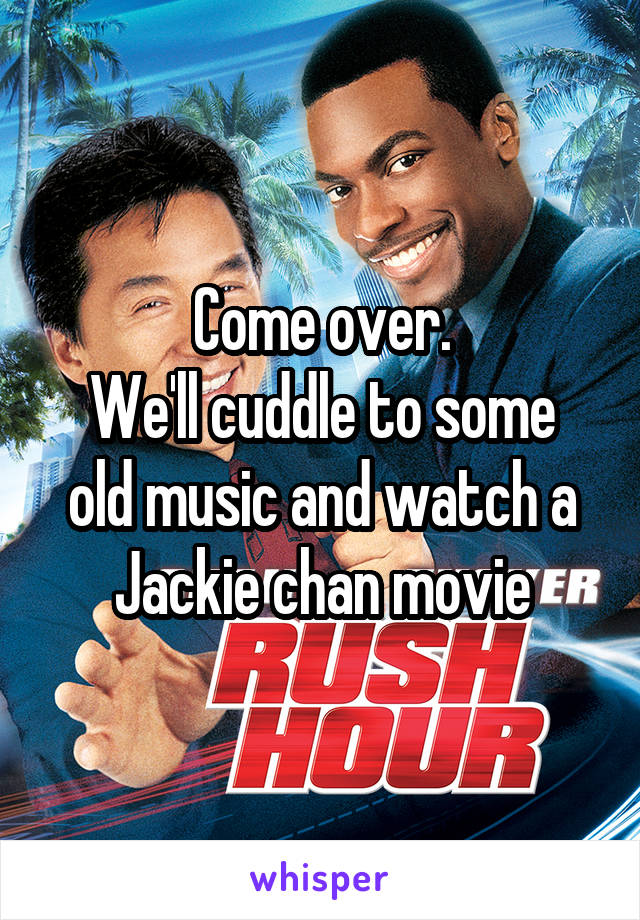 Come over. We'll cuddle to some old music and watch a Jackie chan movie