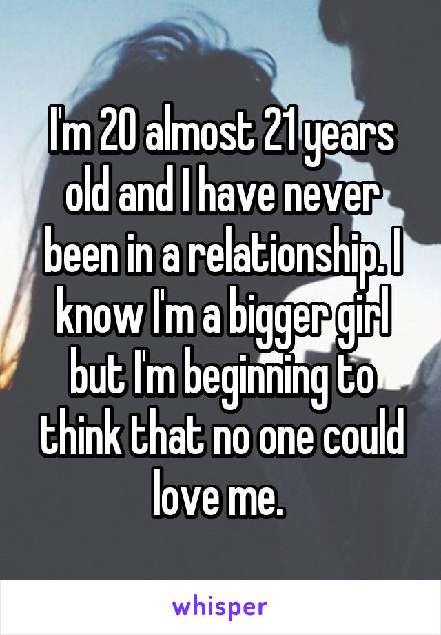 I'm 20 almost 21 years old and I have never been in a relationship. I know I'm a bigger girl but I'm beginning to think that no one could love me.