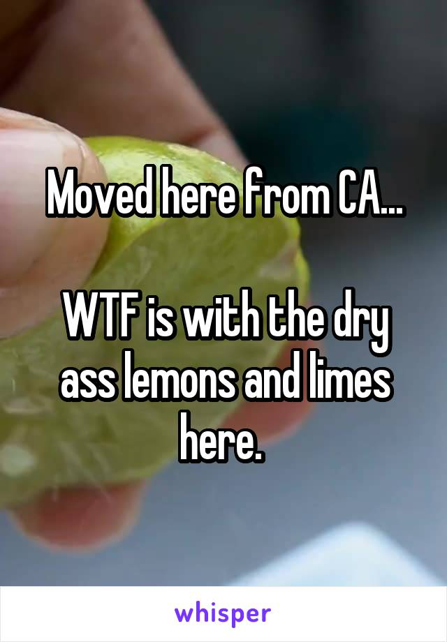 Moved here from CA...  WTF is with the dry ass lemons and limes here.