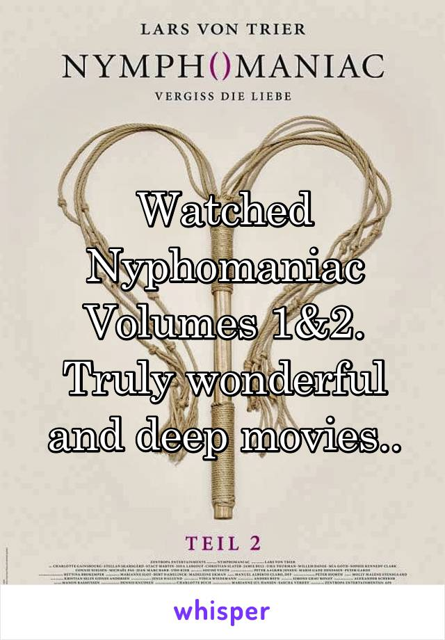 Watched Nyphomaniac Volumes 1&2. Truly wonderful and deep movies..