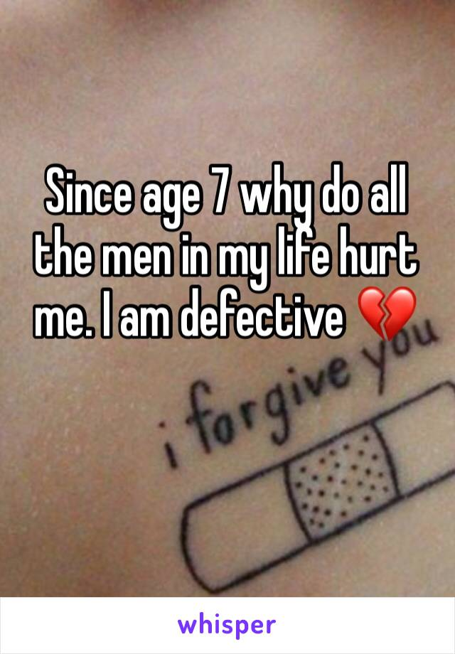Since age 7 why do all the men in my life hurt me. I am defective 💔