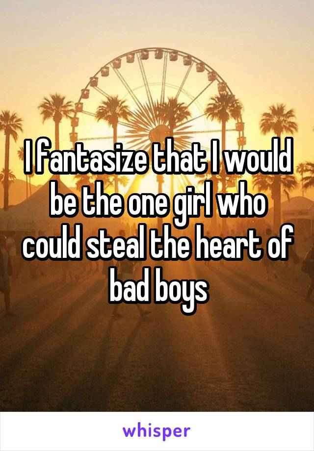 I fantasize that I would be the one girl who could steal the heart of bad boys