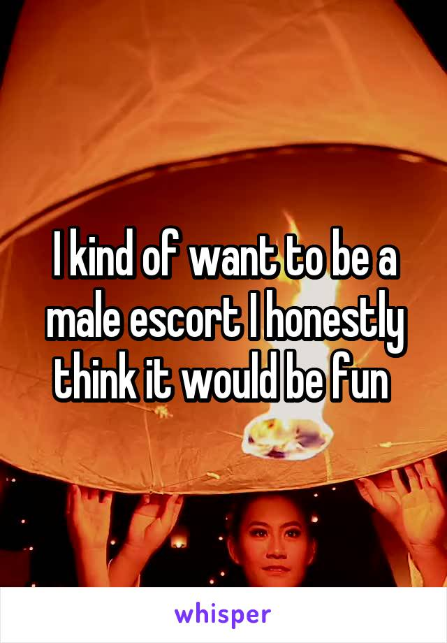 I kind of want to be a male escort I honestly think it would be fun