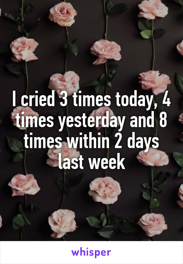 I cried 3 times today, 4 times yesterday and 8 times within 2 days last week