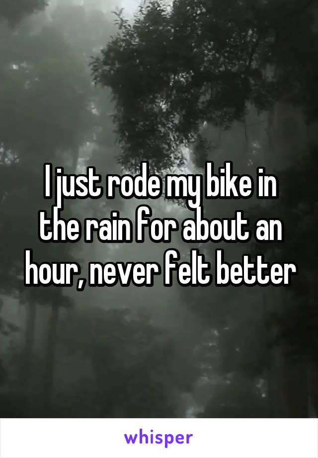 I just rode my bike in the rain for about an hour, never felt better