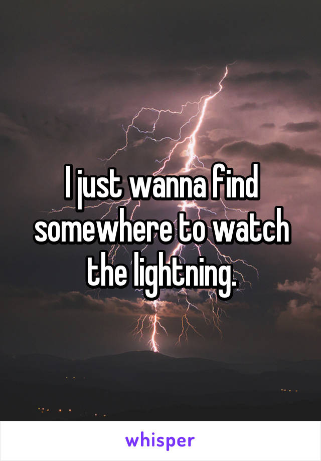 I just wanna find somewhere to watch the lightning.