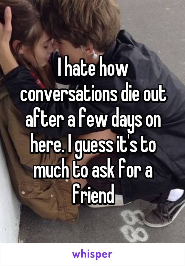 I hate how conversations die out after a few days on here. I guess it's to much to ask for a friend