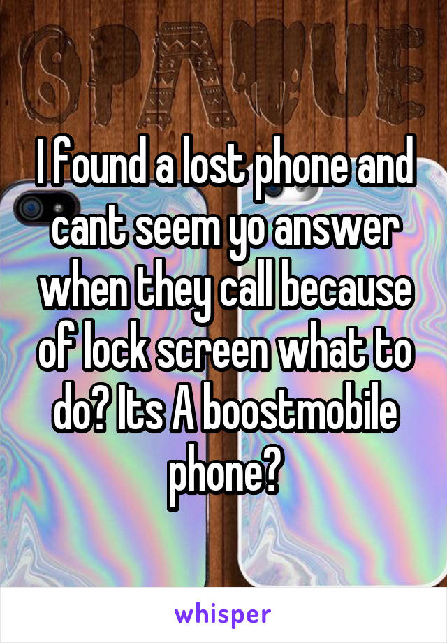 I found a lost phone and cant seem yo answer when they call because of lock screen what to do? Its A boostmobile phone?