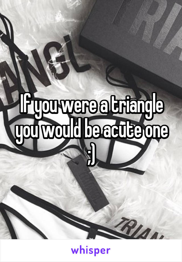If you were a triangle you would be acute one ;)