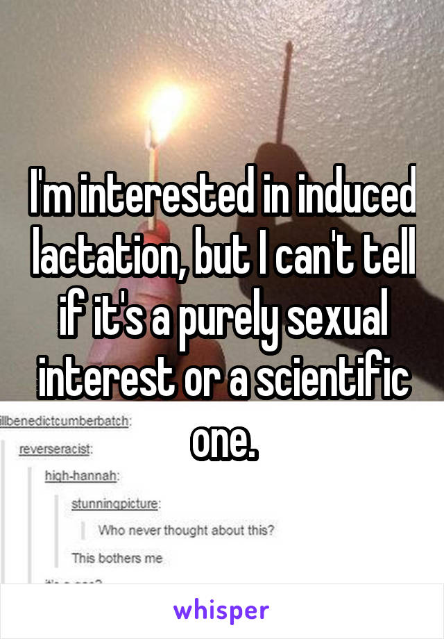 I'm interested in induced lactation, but I can't tell if it's a purely sexual interest or a scientific one.