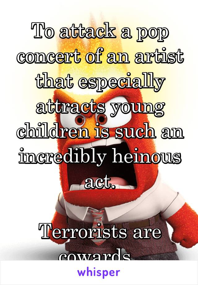 To attack a pop concert of an artist that especially attracts young children is such an incredibly heinous act.  Terrorists are cowards.