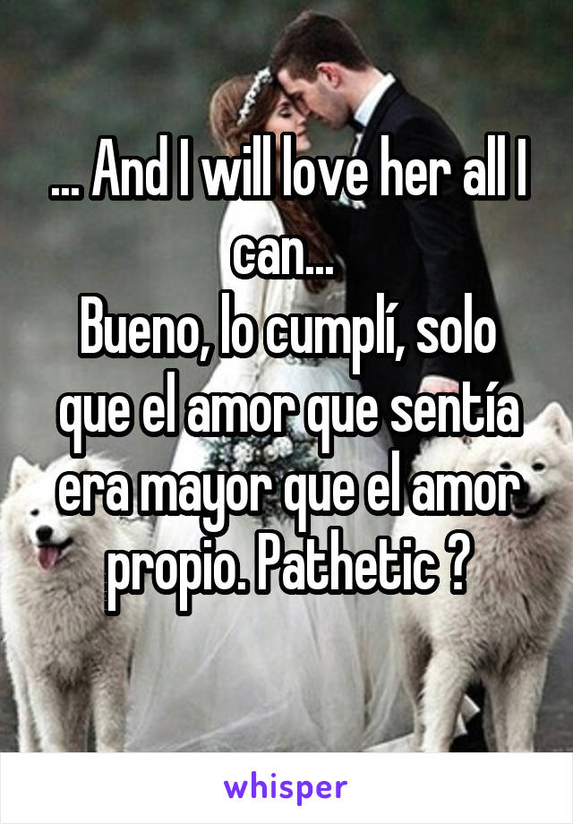 ... And I will love her all I can...  Bueno, lo cumplí, solo que el amor que sentía era mayor que el amor propio. Pathetic 😒