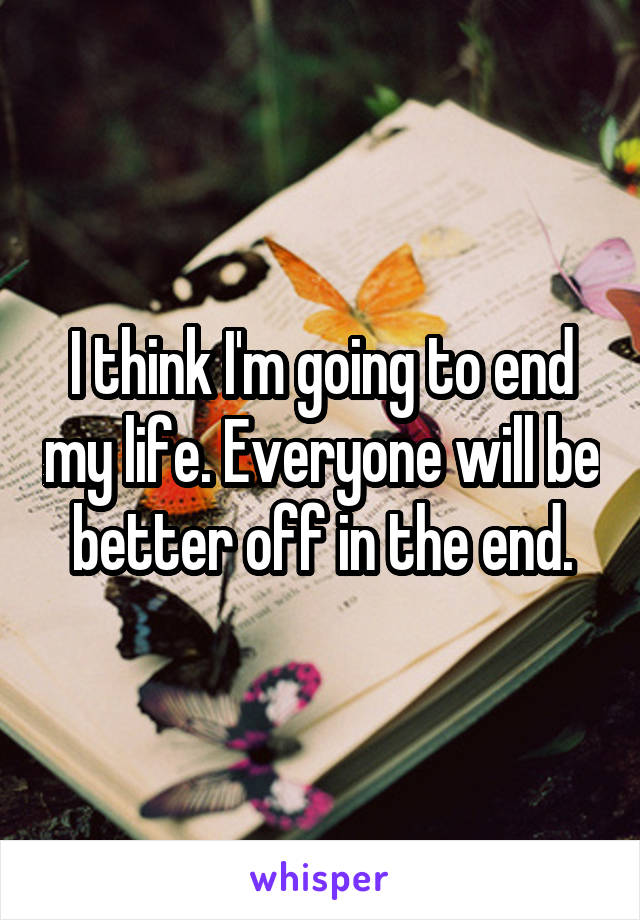 I think I'm going to end my life. Everyone will be better off in the end.