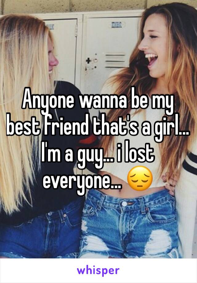 Anyone wanna be my best friend that's a girl... I'm a guy... i lost everyone... 😔