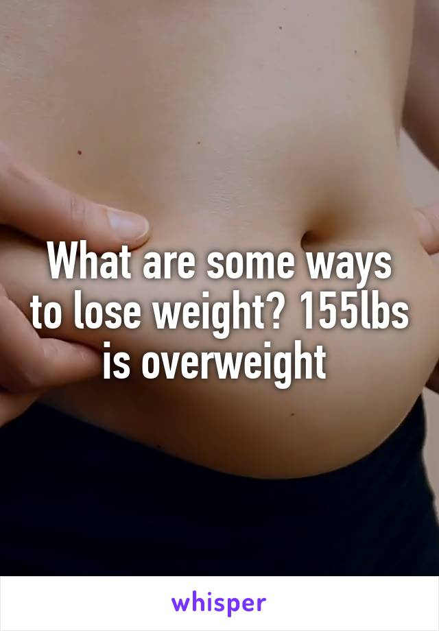 What are some ways to lose weight? 155lbs is overweight