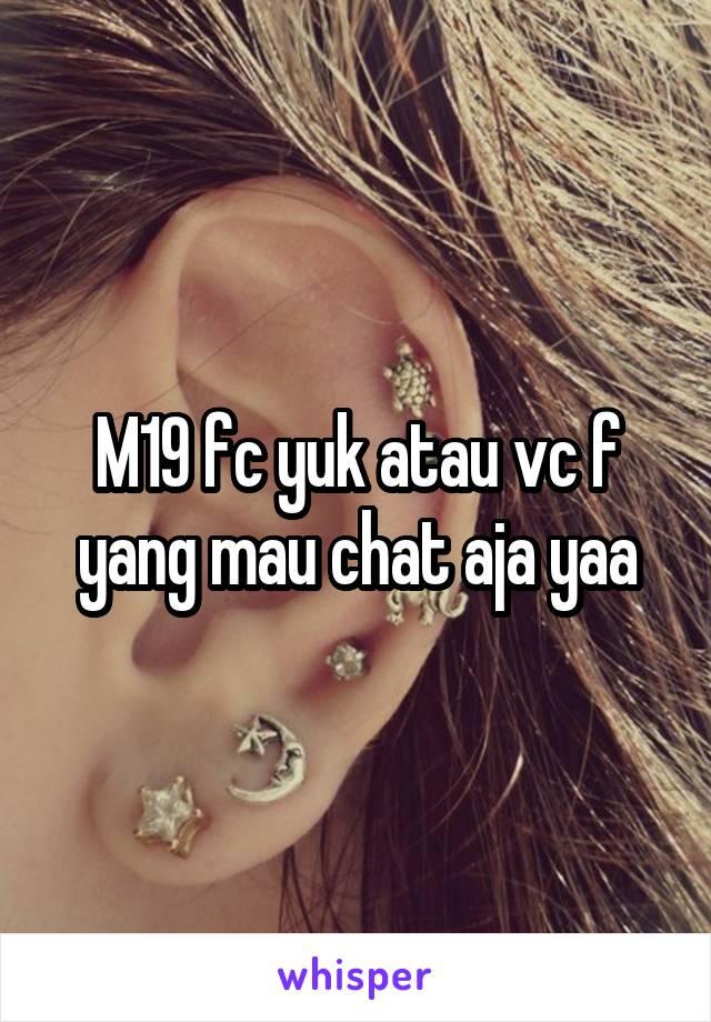 M19 fc yuk atau vc f yang mau chat aja yaa