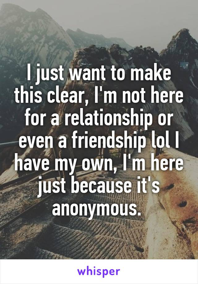 I just want to make this clear, I'm not here for a relationship or even a friendship lol I have my own, I'm here just because it's anonymous.