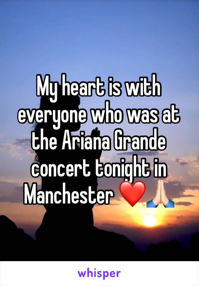 My heart is with everyone who was at the Ariana Grande concert tonight in Manchester ❤️🙏🏻