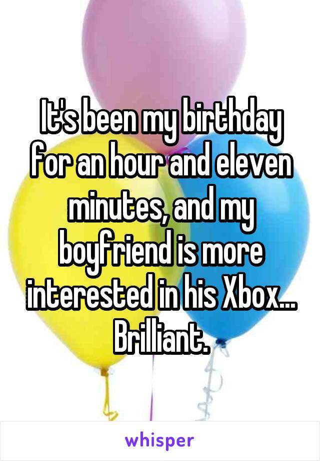It's been my birthday for an hour and eleven minutes, and my boyfriend is more interested in his Xbox... Brilliant.