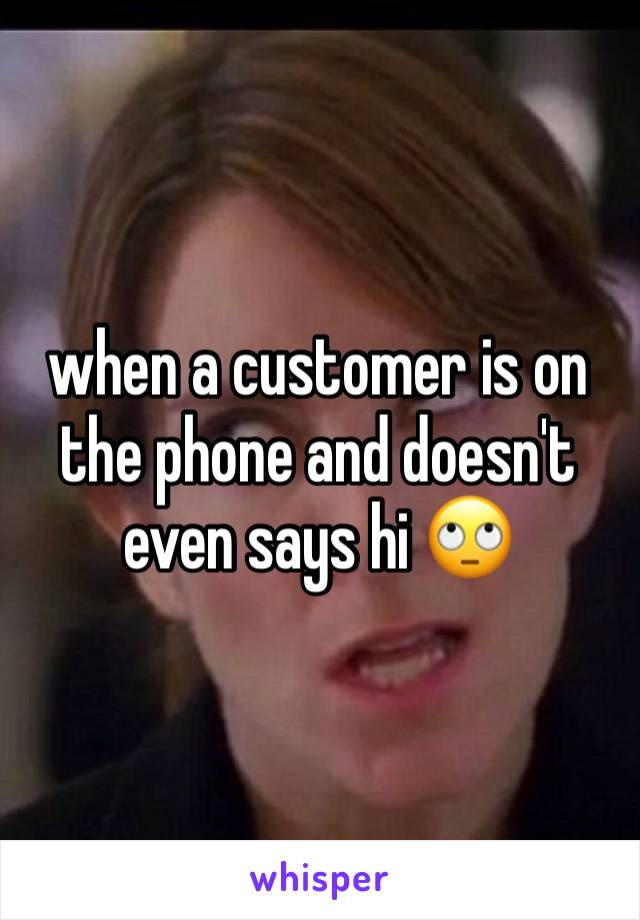 when a customer is on the phone and doesn't even says hi 🙄