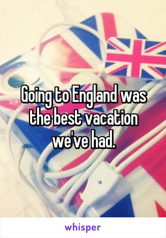 Going to England was the best vacation we've had.