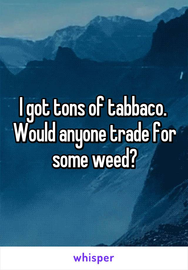 I got tons of tabbaco.  Would anyone trade for some weed?