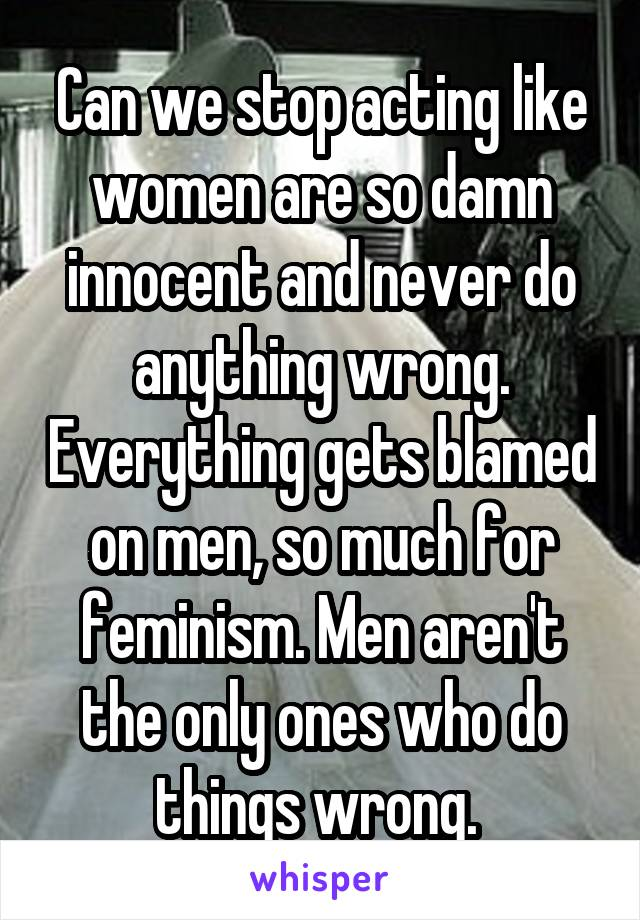 Can we stop acting like women are so damn innocent and never do anything wrong. Everything gets blamed on men, so much for feminism. Men aren't the only ones who do things wrong.