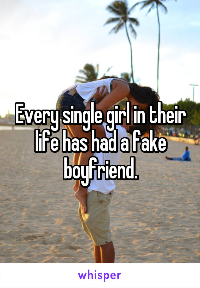 Every single girl in their life has had a fake boyfriend.