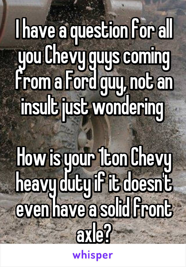 I have a question for all you Chevy guys coming from a Ford guy, not an insult just wondering   How is your 1ton Chevy heavy duty if it doesn't even have a solid front axle?