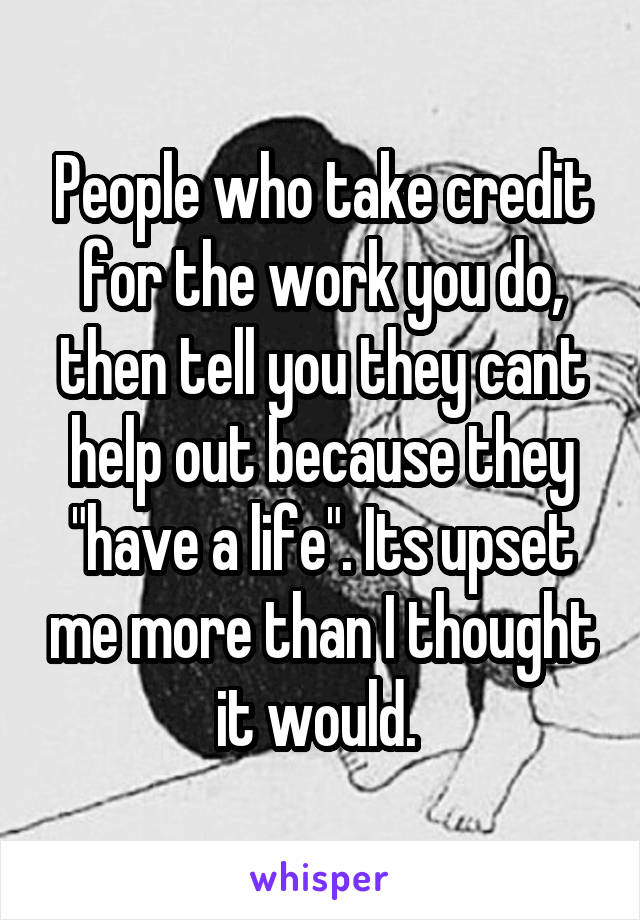 """People who take credit for the work you do, then tell you they cant help out because they """"have a life"""". Its upset me more than I thought it would."""