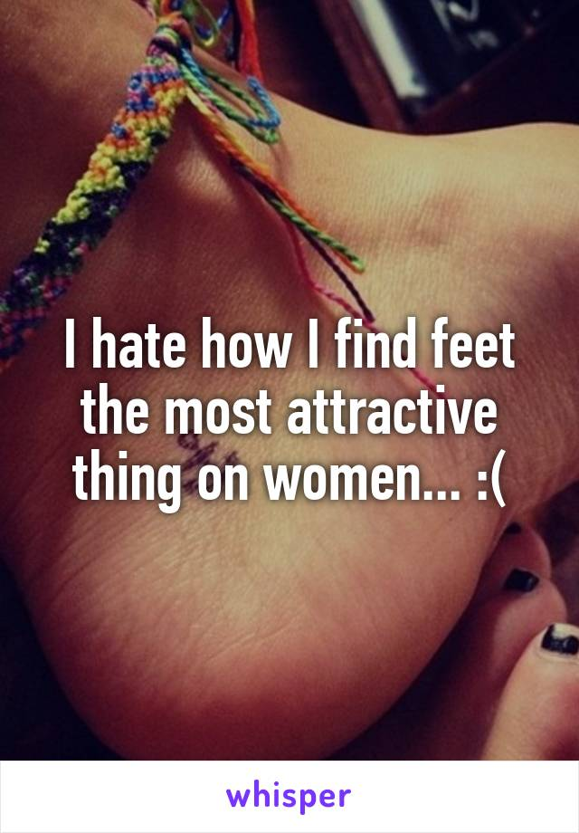 I hate how I find feet the most attractive thing on women... :(