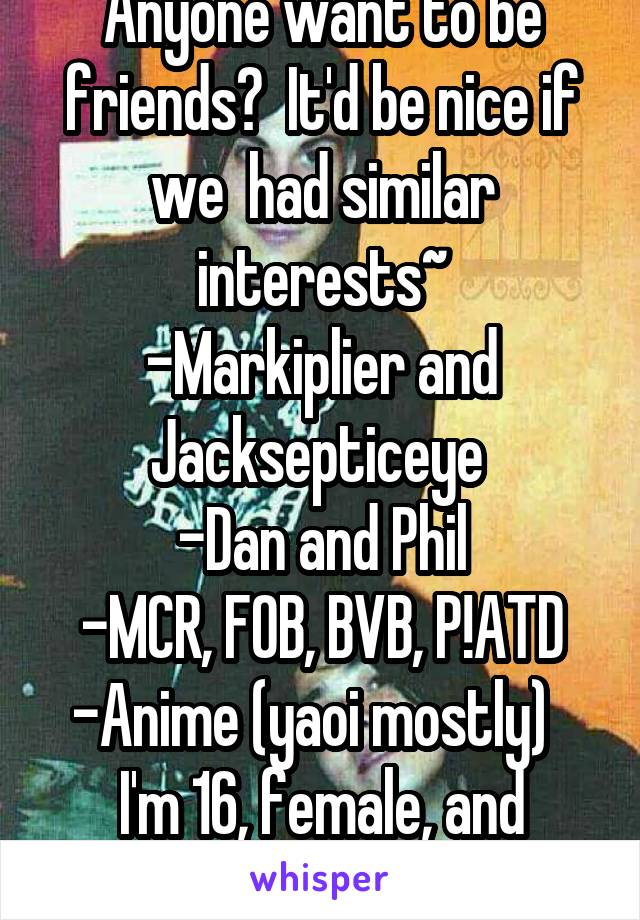 Anyone want to be friends?  It'd be nice if we  had similar interests~ -Markiplier and Jacksepticeye  -Dan and Phil -MCR, FOB, BVB, P!ATD -Anime (yaoi mostly)   I'm 16, female, and British