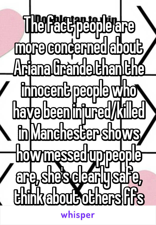 The fact people are more concerned about Ariana Grande than the innocent people who have been injured/killed in Manchester shows how messed up people are, she's clearly safe, think about others ffs