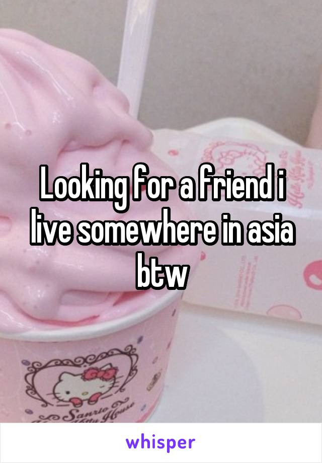 Looking for a friend i live somewhere in asia btw