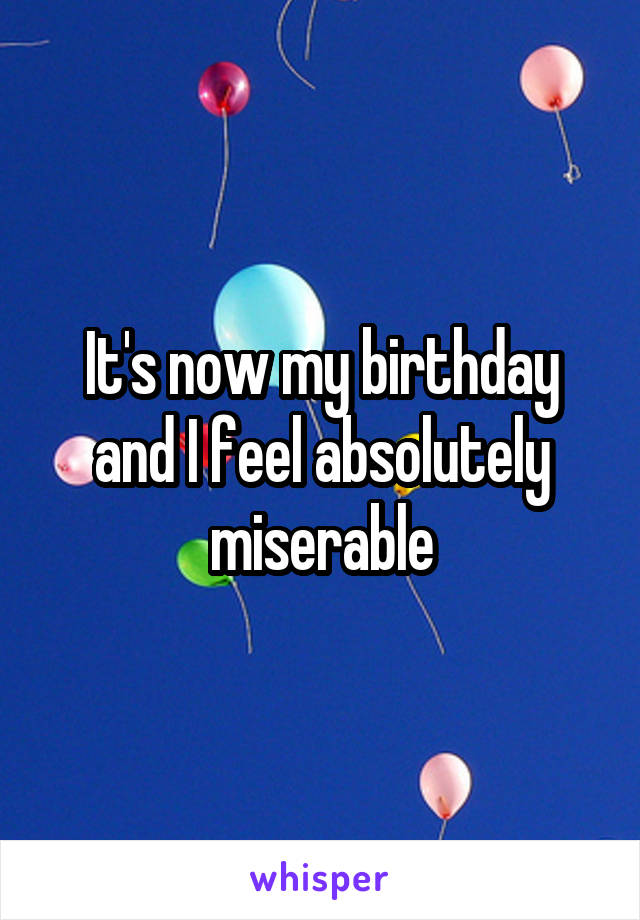 It's now my birthday and I feel absolutely miserable