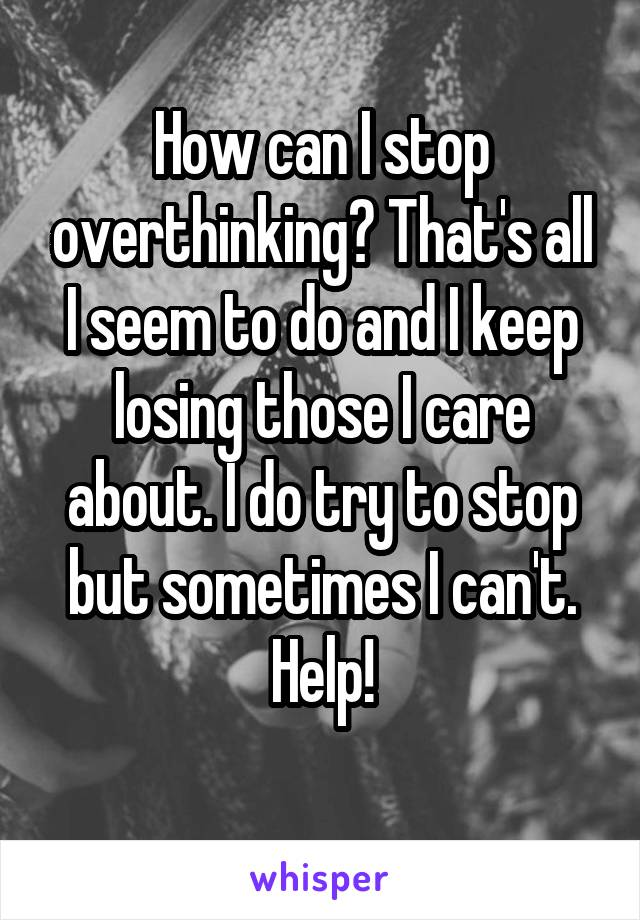 How can I stop overthinking? That's all I seem to do and I keep losing those I care about. I do try to stop but sometimes I can't. Help!